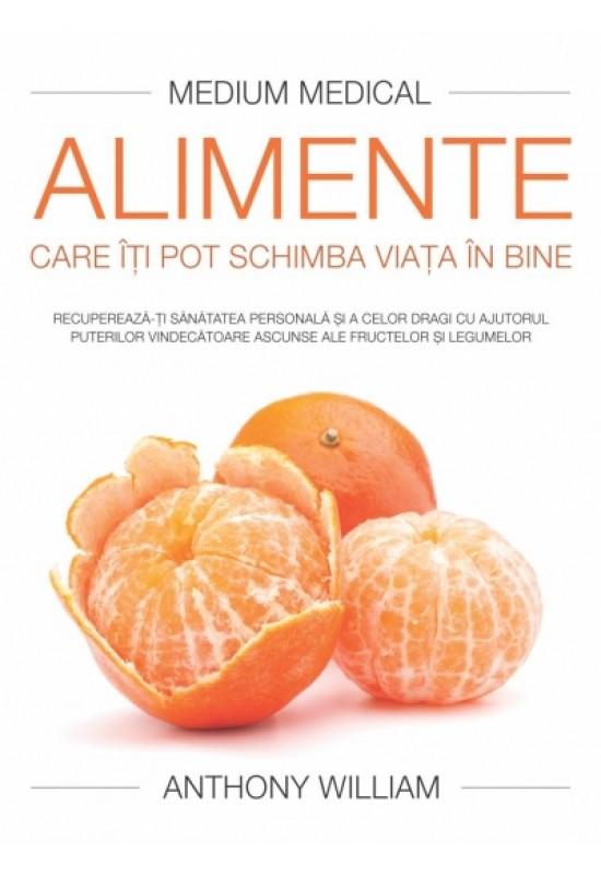 Alimente care îţi pot schimba viaţa în bine (Medium Medical) - Recuperează-ţi sănătatea personală şi a celor dragi cu ajutorul puterilor vindecătoare ascunse ale fructelor şi legumelor