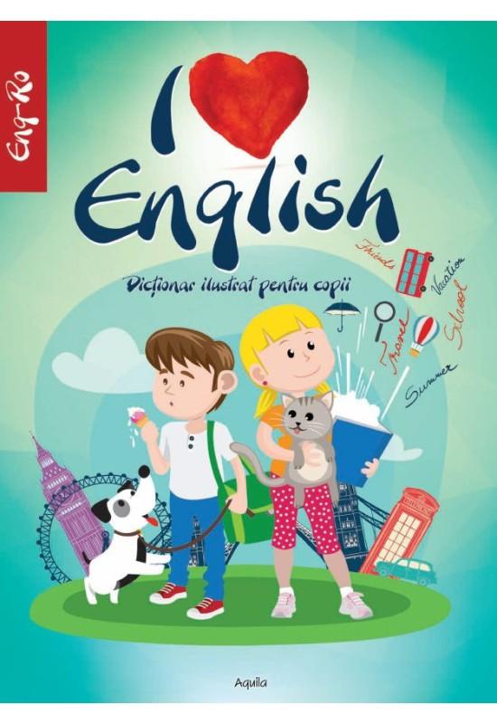 I LOVE ENGLISH. Dictionar ilustrat pentru copii