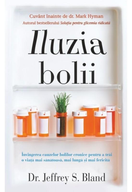 Iluzia bolii - Învingerea cauzelor bolilor cronice pentru a trăi o viață mai sănătoasă, mai lungă și mai fericită